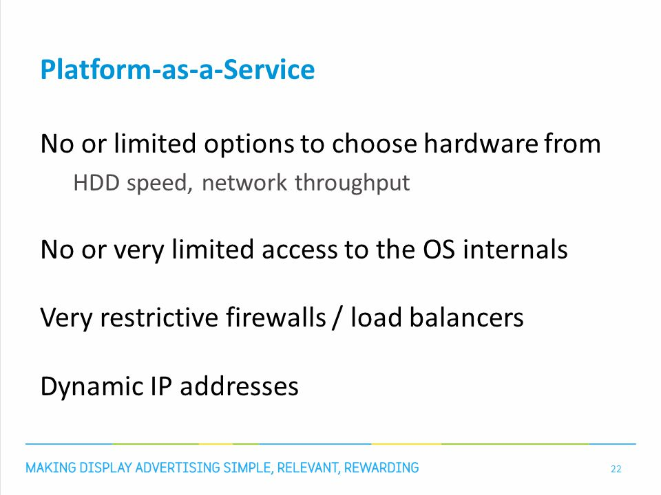 Platform-as-a-Service No or limited options to choose hardware from HDD speed, network throughput No or very limited access to the OS internals Very restrictive firewalls / load balancers Dynamic IP addresses 22