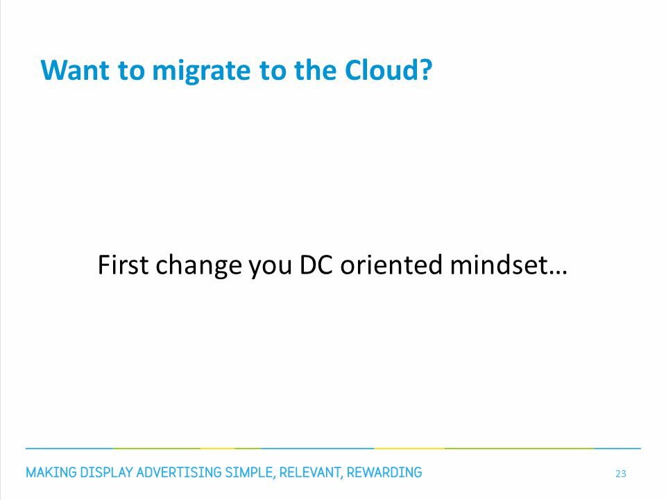Want to migrate to the Cloud First change you DC oriented mindset… 23