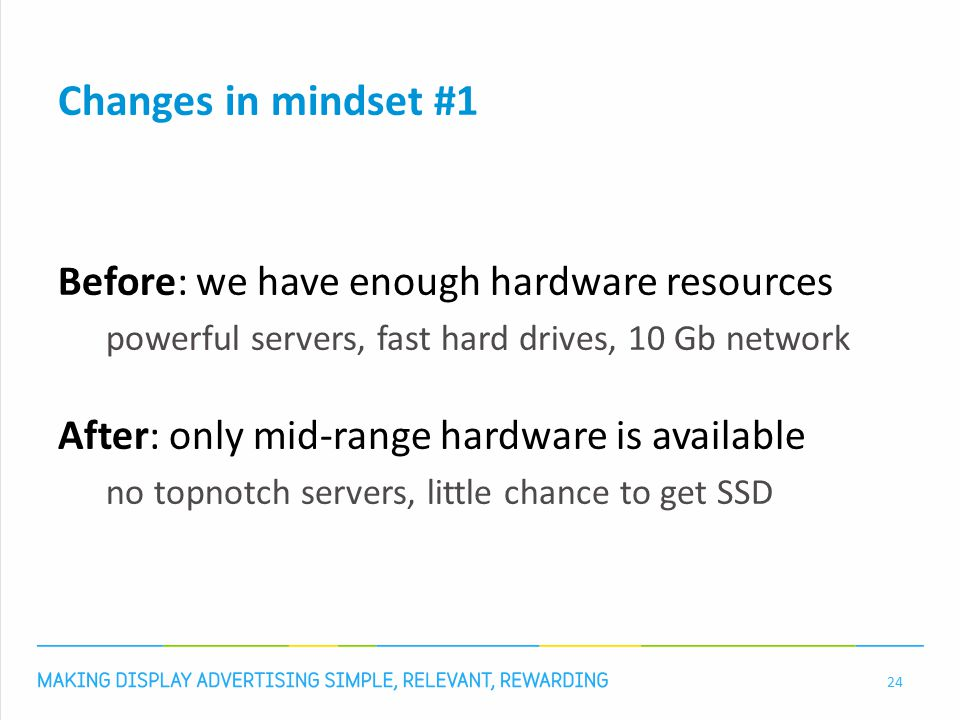 Changes in mindset #1 Before: we have enough hardware resources powerful servers, fast hard drives, 10 Gb network After: only mid-range hardware is available no topnotch servers, little chance to get SSD 24