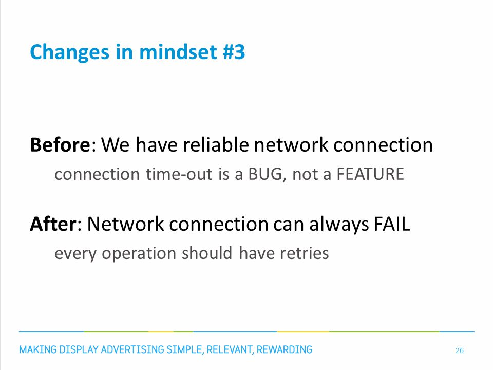 Changes in mindset #3 Before: We have reliable network connection connection time-out is a BUG, not a FEATURE After: Network connection can always FAIL every operation should have retries 26