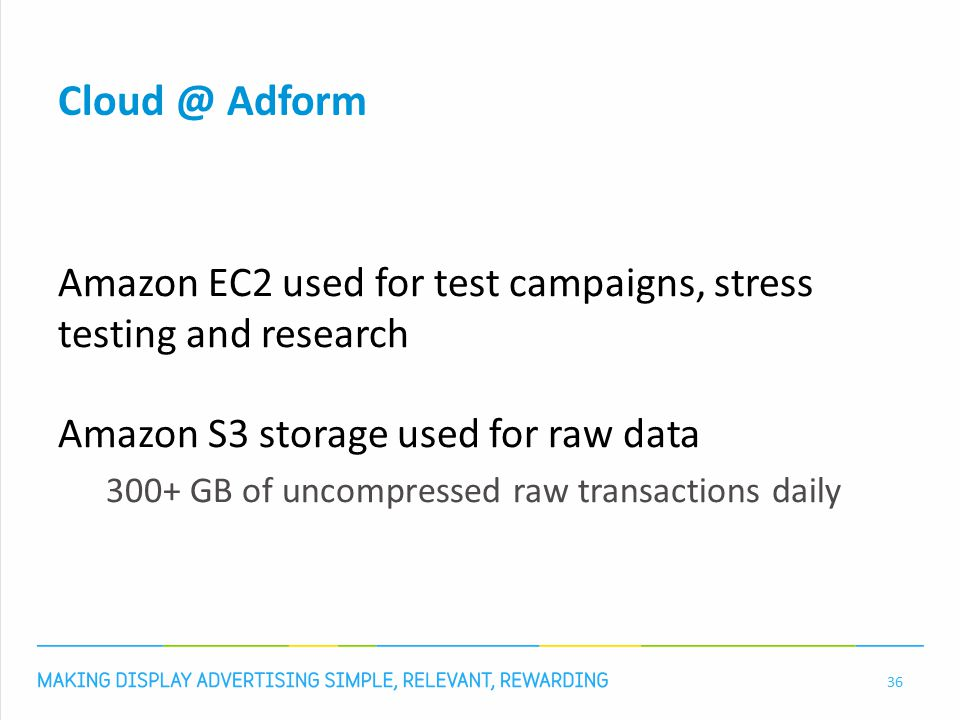 Cloud @ Adform Amazon EC2 used for test campaigns, stress testing and research Amazon S3 storage used for raw data 300+ GB of uncompressed raw transactions daily 36