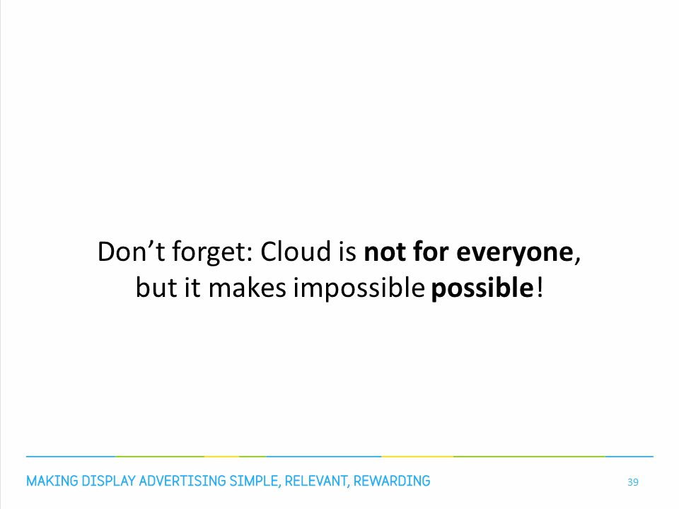 Don't forget: Cloud is not for everyone, but it makes impossible possible! 39