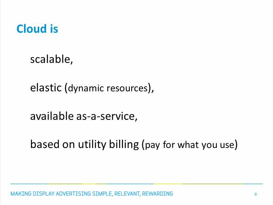 Cloud is scalable, elastic ( dynamic resources ), available as-a-service, based on utility billing ( pay for what you use ) 8
