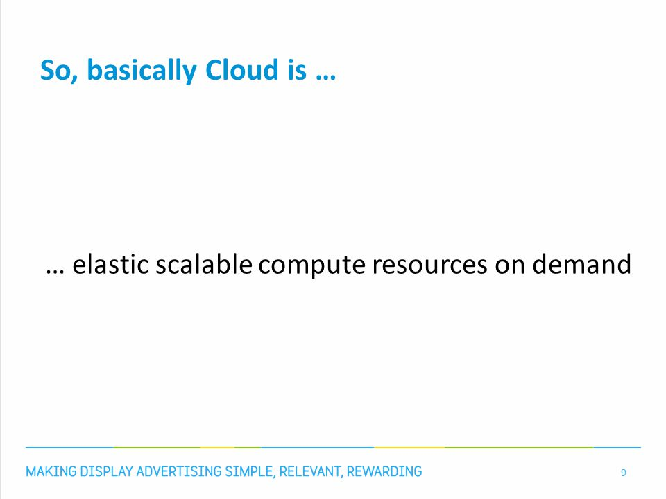 So, basically Cloud is … … elastic scalable compute resources on demand 9