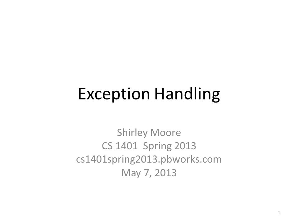 Exception Handling Shirley Moore CS 1401 Spring 2013 cs1401spring2013.pbworks.com May 7, 2013 1