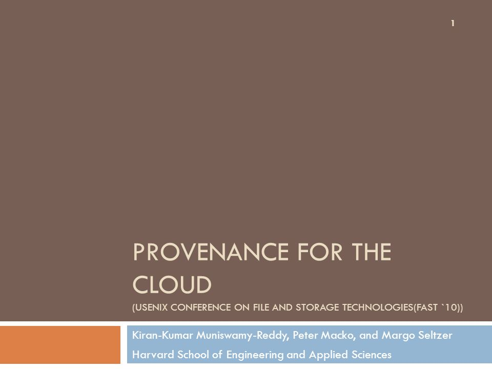 PROVENANCE FOR THE CLOUD (USENIX CONFERENCE ON FILE AND STORAGE TECHNOLOGIES(FAST `10)) Kiran-Kumar Muniswamy-Reddy, Peter Macko, and Margo Seltzer Harvard School of Engineering and Applied Sciences 1