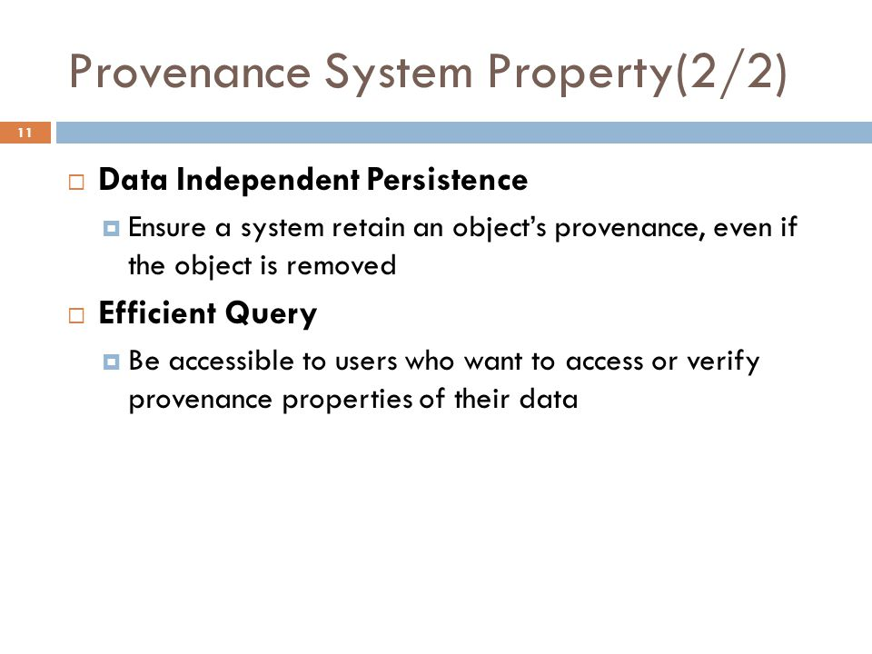 Provenance System Property(2/2) 11  Data Independent Persistence  Ensure a system retain an object's provenance, even if the object is removed  Efficient Query  Be accessible to users who want to access or verify provenance properties of their data