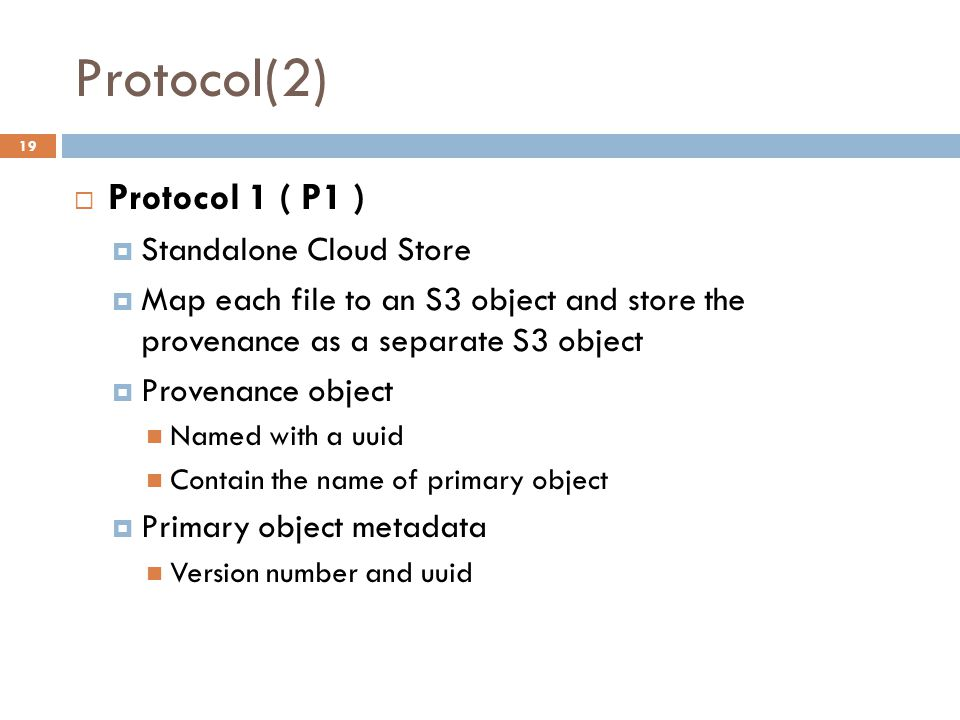 Protocol(2) 19  Protocol 1 ( P1 )  Standalone Cloud Store  Map each file to an S3 object and store the provenance as a separate S3 object  Provenance object Named with a uuid Contain the name of primary object  Primary object metadata Version number and uuid