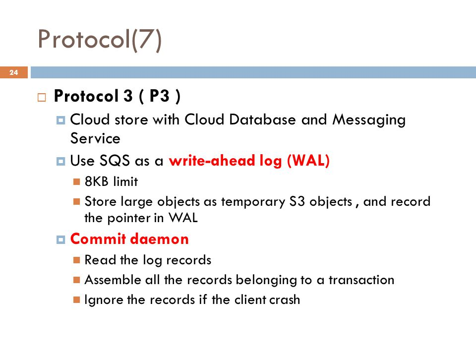 Protocol(7) 24  Protocol 3 ( P3 )  Cloud store with Cloud Database and Messaging Service  Use SQS as a write-ahead log (WAL) 8KB limit Store large objects as temporary S3 objects, and record the pointer in WAL  Commit daemon Read the log records Assemble all the records belonging to a transaction Ignore the records if the client crash