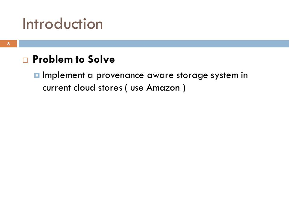 Introduction 3  Problem to Solve  Implement a provenance aware storage system in current cloud stores ( use Amazon )