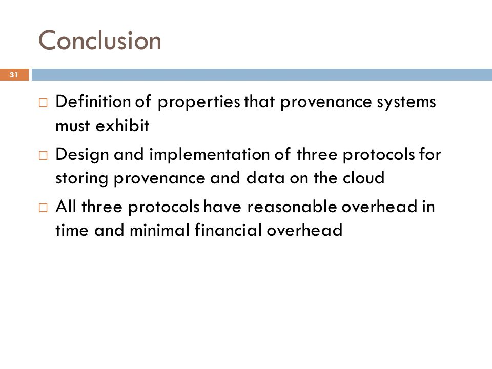 Conclusion 31  Definition of properties that provenance systems must exhibit  Design and implementation of three protocols for storing provenance and data on the cloud  All three protocols have reasonable overhead in time and minimal financial overhead