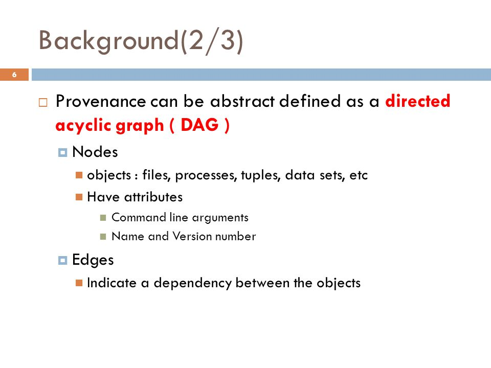 Background(2/3) 6  Provenance can be abstract defined as a directed acyclic graph ( DAG )  Nodes objects : files, processes, tuples, data sets, etc Have attributes Command line arguments Name and Version number  Edges Indicate a dependency between the objects