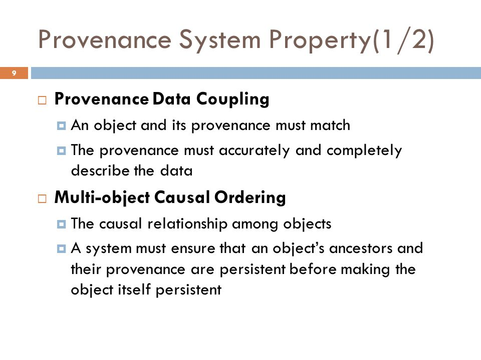 Provenance System Property(1/2) 9  Provenance Data Coupling  An object and its provenance must match  The provenance must accurately and completely describe the data  Multi-object Causal Ordering  The causal relationship among objects  A system must ensure that an object's ancestors and their provenance are persistent before making the object itself persistent