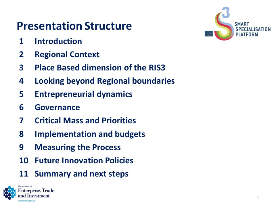 Presentation Structure 1Introduction 2Regional Context 3Place Based dimension of the RIS3 4Looking beyond Regional boundaries 5Entrepreneurial dynamics 6Governance 7Critical Mass and Priorities 8Implementation and budgets 9Measuring the Process 10Future Innovation Policies 11Summary and next steps 2
