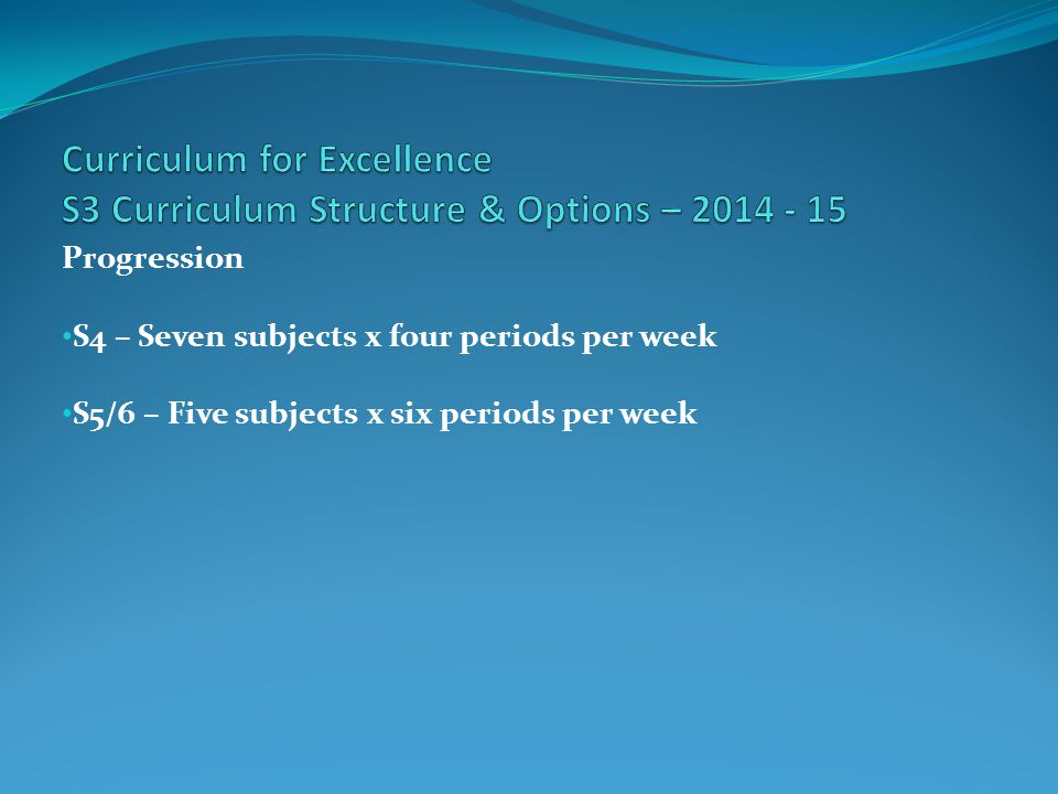 Progression S4 – Seven subjects x four periods per week S5/6 – Five subjects x six periods per week