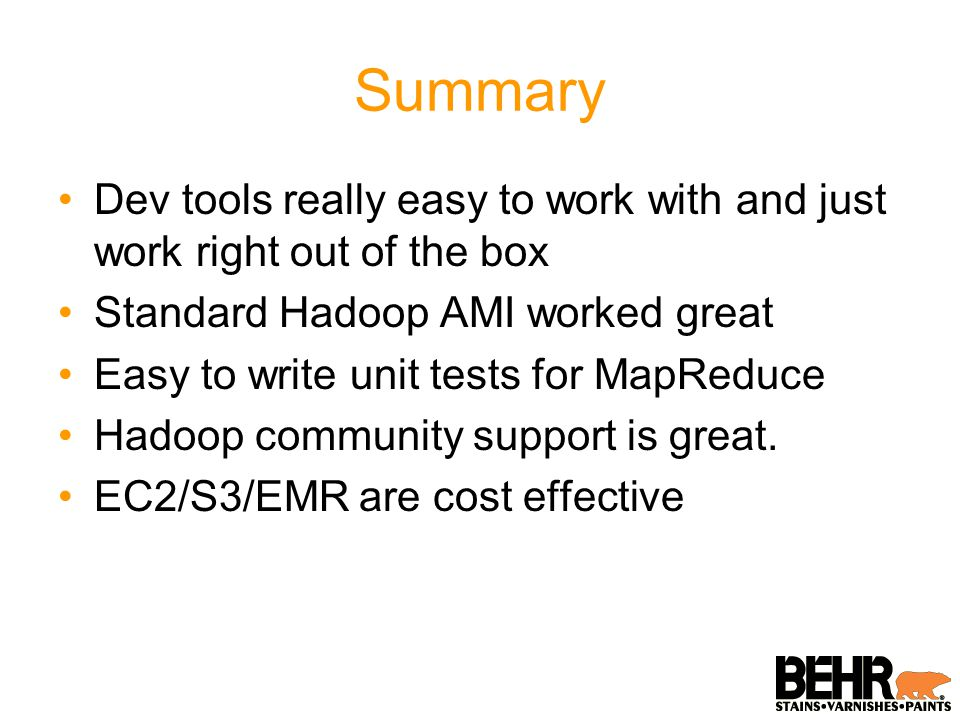 Summary Dev tools really easy to work with and just work right out of the box Standard Hadoop AMI worked great Easy to write unit tests for MapReduce Hadoop community support is great.