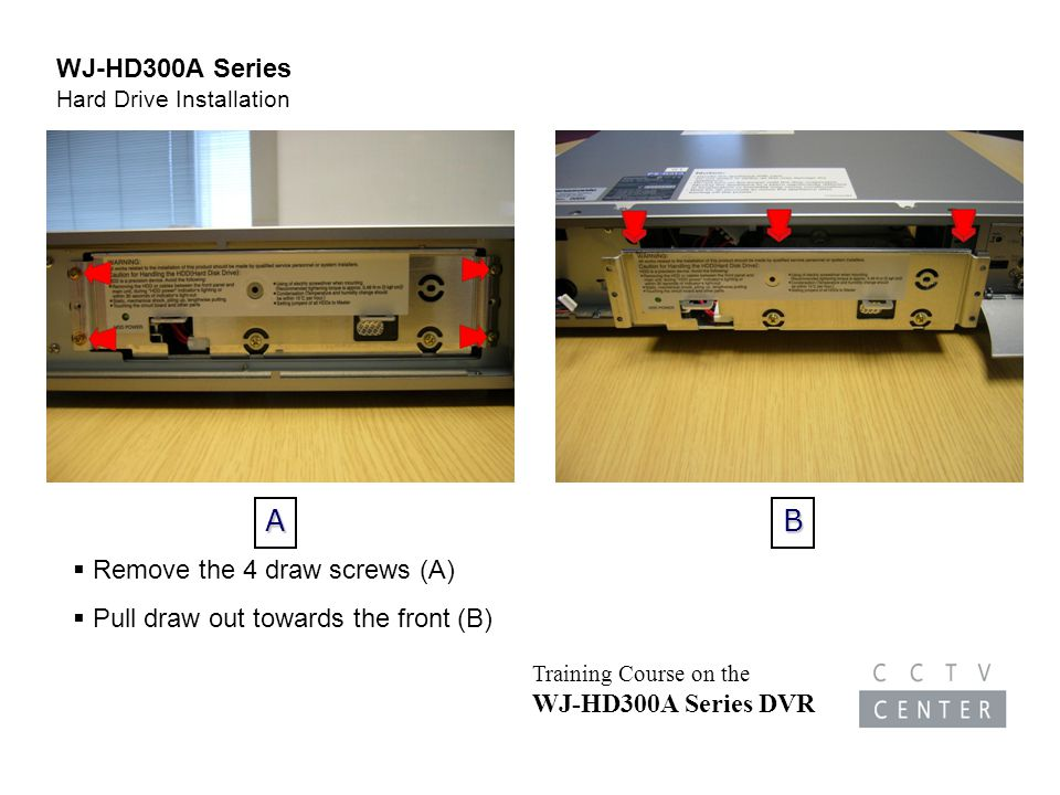 Training Course on the WJ-HD300A Series DVR  Remove the 4 draw screws (A)  Pull draw out towards the front (B)AB WJ-HD300A Series Hard Drive Installation