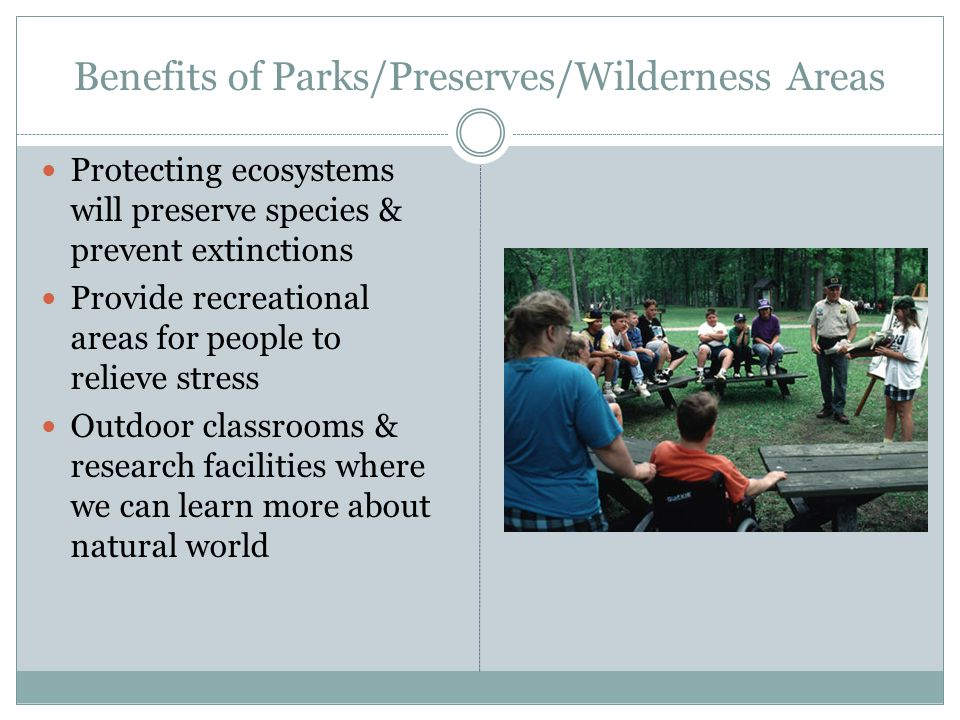 Benefits of Parks/Preserves/Wilderness Areas Protecting ecosystems will preserve species & prevent extinctions Provide recreational areas for people to relieve stress Outdoor classrooms & research facilities where we can learn more about natural world