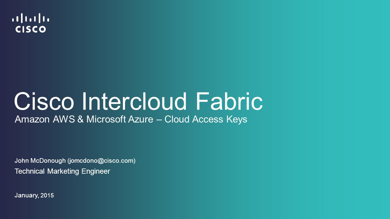Cisco Intercloud Fabric John McDonough (jomcdono@cisco.com) Technical Marketing Engineer January, 2015 Amazon AWS & Microsoft Azure – Cloud Access Keys