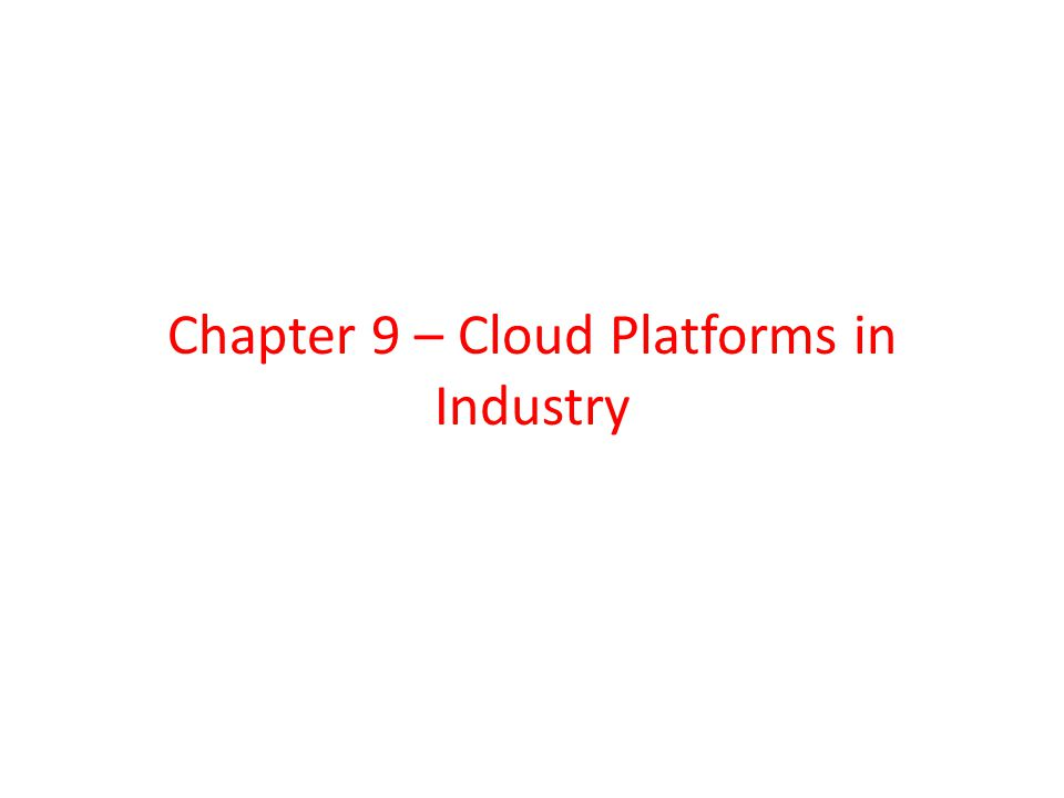 Chapter 9 – Cloud Platforms in Industry