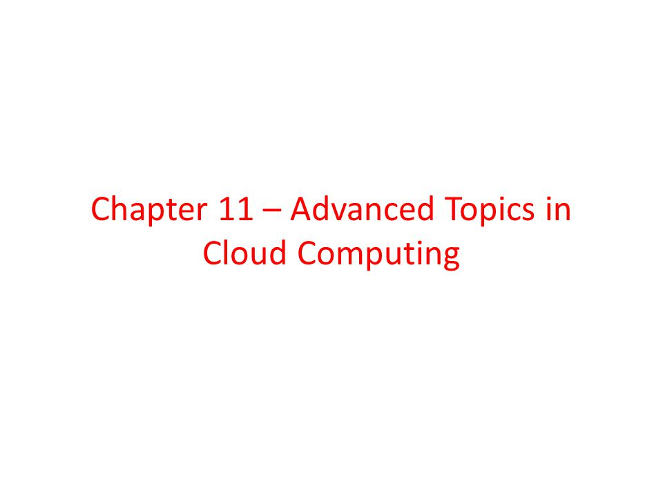 Chapter 11 – Advanced Topics in Cloud Computing