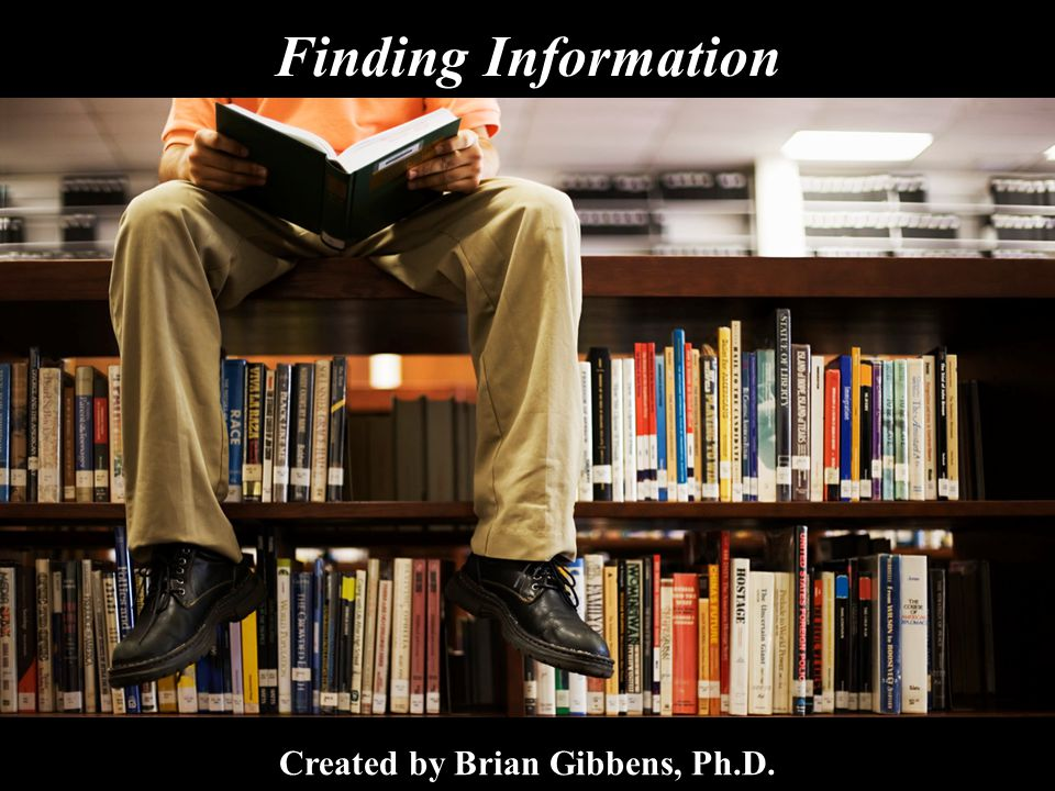 Finding Information Created by Brian Gibbens, Ph.D.