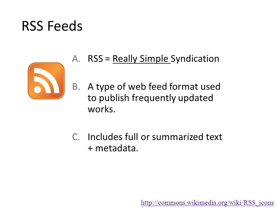 RSS Feeds A.RSS = Really Simple Syndication B.A type of web feed format used to publish frequently updated works.