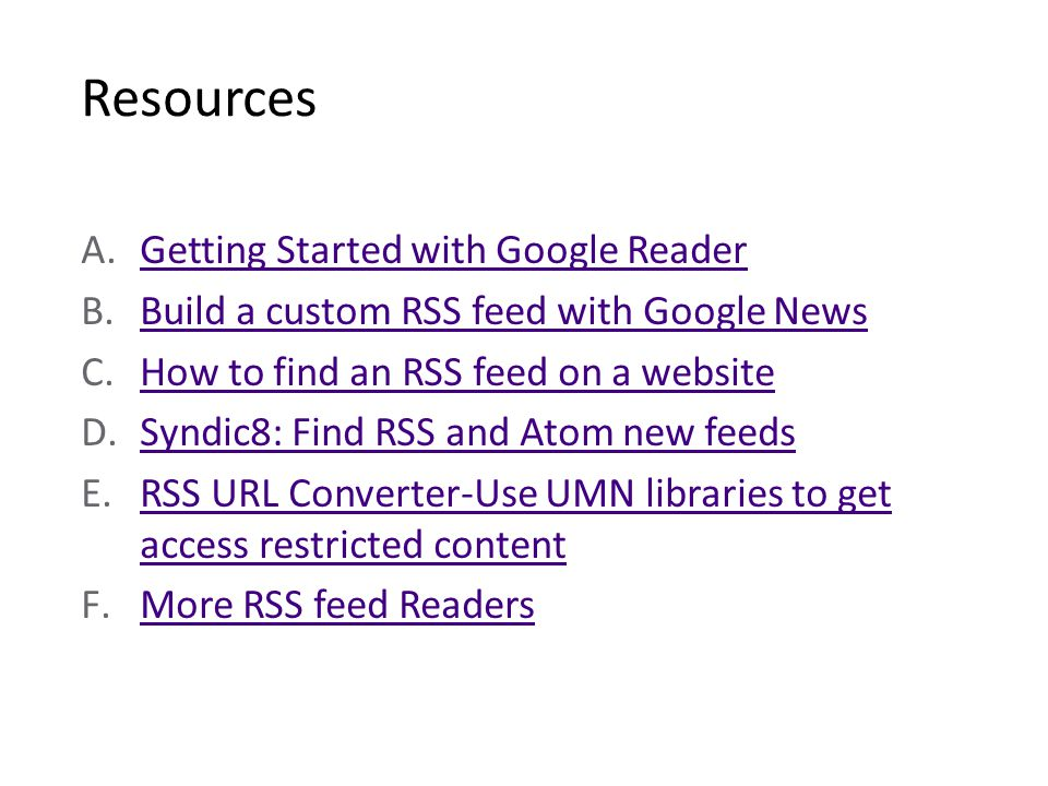 Resources A.Getting Started with Google ReaderGetting Started with Google Reader B.Build a custom RSS feed with Google NewsBuild a custom RSS feed with Google News C.How to find an RSS feed on a websiteHow to find an RSS feed on a website D.Syndic8: Find RSS and Atom new feedsSyndic8: Find RSS and Atom new feeds E.RSS URL Converter-Use UMN libraries to get access restricted contentRSS URL Converter-Use UMN libraries to get access restricted content F.More RSS feed ReadersMore RSS feed Readers