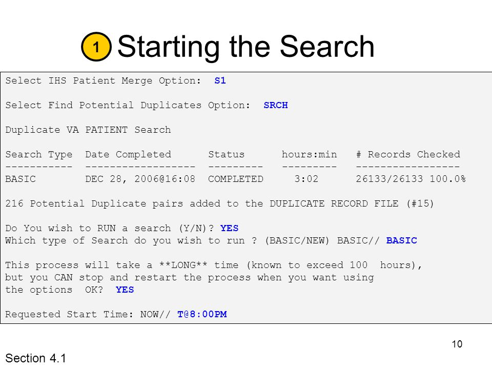 10 Starting the Search Select IHS Patient Merge Option: S1 Select Find Potential Duplicates Option: SRCH Duplicate VA PATIENT Search Search Type Date Completed Status hours:min # Records Checked ----------- ------------------ --------- --------- ----------------- BASIC DEC 28, 2006@16:08 COMPLETED 3:02 26133/26133 100.0% 216 Potential Duplicate pairs added to the DUPLICATE RECORD FILE (#15) Do You wish to RUN a search (Y/N).