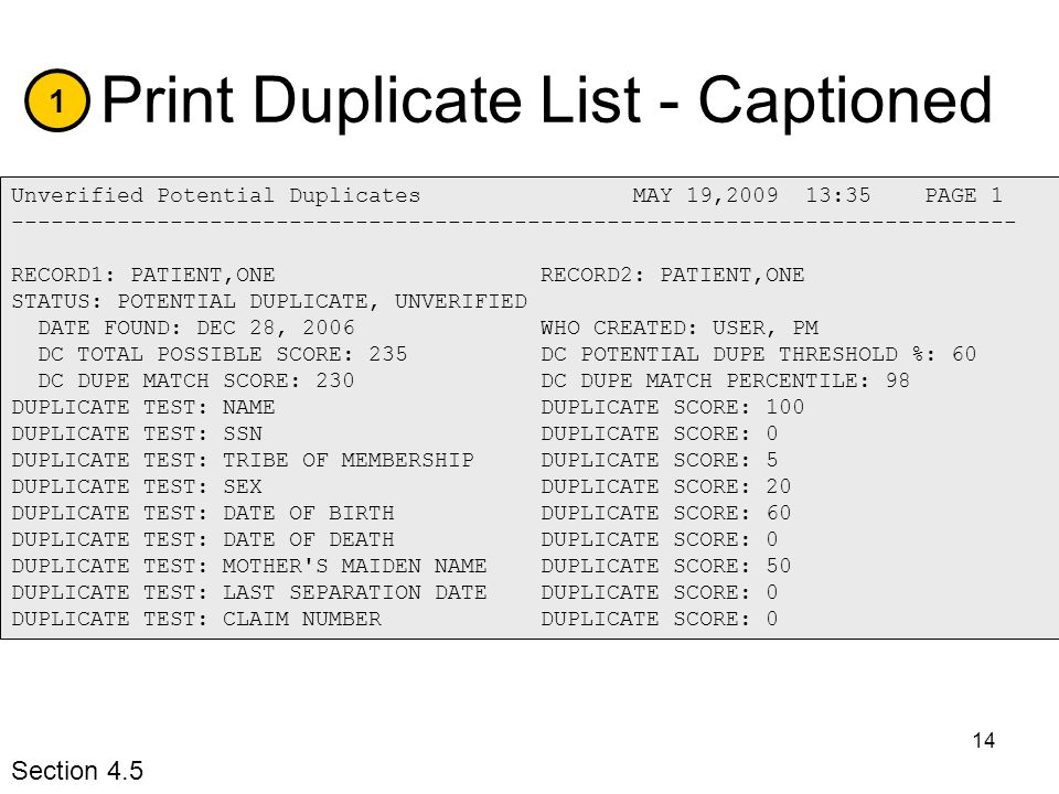 14 Print Duplicate List - Captioned 1 Unverified Potential Duplicates MAY 19,2009 13:35 PAGE 1 ---------------------------------------------------------------------------- RECORD1: PATIENT,ONE RECORD2: PATIENT,ONE STATUS: POTENTIAL DUPLICATE, UNVERIFIED DATE FOUND: DEC 28, 2006 WHO CREATED: USER, PM DC TOTAL POSSIBLE SCORE: 235 DC POTENTIAL DUPE THRESHOLD %: 60 DC DUPE MATCH SCORE: 230 DC DUPE MATCH PERCENTILE: 98 DUPLICATE TEST: NAME DUPLICATE SCORE: 100 DUPLICATE TEST: SSN DUPLICATE SCORE: 0 DUPLICATE TEST: TRIBE OF MEMBERSHIP DUPLICATE SCORE: 5 DUPLICATE TEST: SEX DUPLICATE SCORE: 20 DUPLICATE TEST: DATE OF BIRTH DUPLICATE SCORE: 60 DUPLICATE TEST: DATE OF DEATH DUPLICATE SCORE: 0 DUPLICATE TEST: MOTHER S MAIDEN NAME DUPLICATE SCORE: 50 DUPLICATE TEST: LAST SEPARATION DATE DUPLICATE SCORE: 0 DUPLICATE TEST: CLAIM NUMBER DUPLICATE SCORE: 0 Section 4.5
