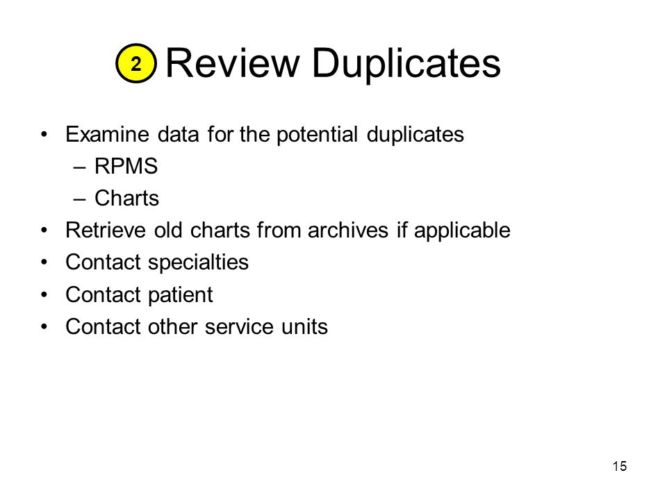 15 Review Duplicates Examine data for the potential duplicates –RPMS –Charts Retrieve old charts from archives if applicable Contact specialties Contact patient Contact other service units 2