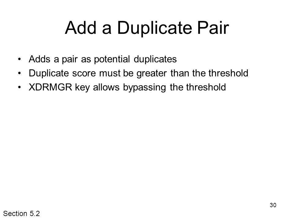 30 Add a Duplicate Pair Adds a pair as potential duplicates Duplicate score must be greater than the threshold XDRMGR key allows bypassing the threshold Section 5.2