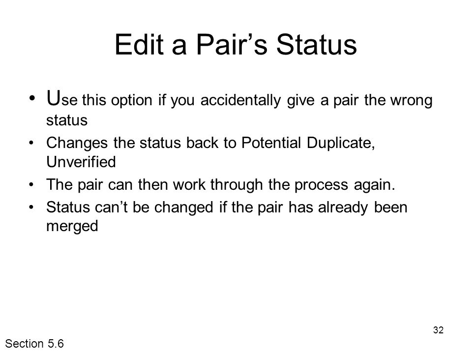 32 Edit a Pair's Status U se this option if you accidentally give a pair the wrong status Changes the status back to Potential Duplicate, Unverified The pair can then work through the process again.