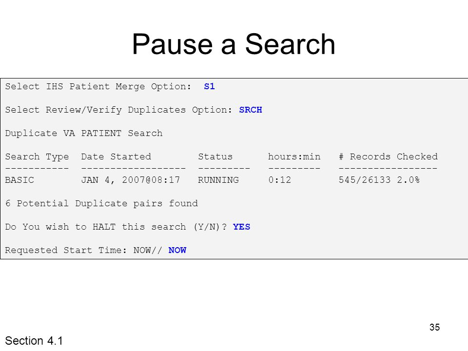35 Pause a Search Select IHS Patient Merge Option: S1 Select Review/Verify Duplicates Option: SRCH Duplicate VA PATIENT Search Search Type Date Started Status hours:min # Records Checked ----------- ------------------ --------- --------- ----------------- BASIC JAN 4, 2007@08:17 RUNNING 0:12 545/26133 2.0% 6 Potential Duplicate pairs found Do You wish to HALT this search (Y/N).