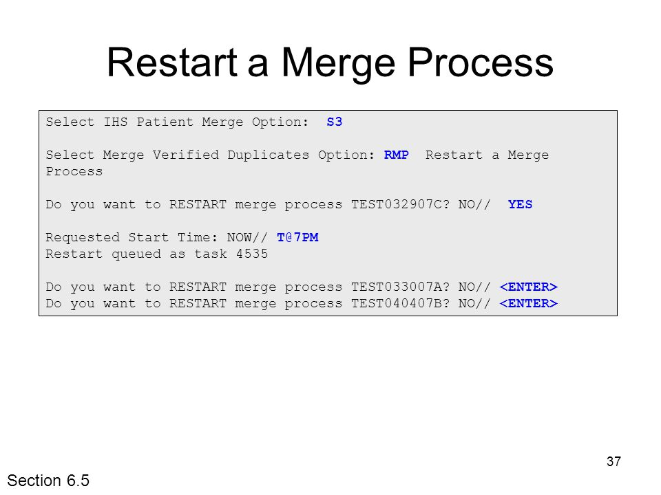 37 Restart a Merge Process Select IHS Patient Merge Option: S3 Select Merge Verified Duplicates Option: RMP Restart a Merge Process Do you want to RESTART merge process TEST032907C.