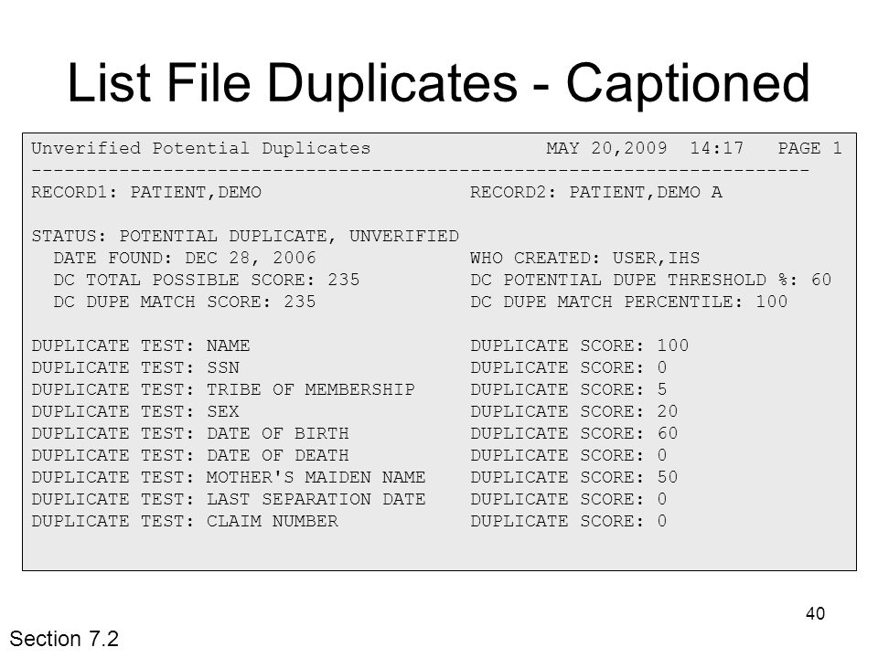 40 List File Duplicates - Captioned Unverified Potential Duplicates MAY 20,2009 14:17 PAGE 1 ----------------------------------------------------------------------- RECORD1: PATIENT,DEMO RECORD2: PATIENT,DEMO A STATUS: POTENTIAL DUPLICATE, UNVERIFIED DATE FOUND: DEC 28, 2006 WHO CREATED: USER,IHS DC TOTAL POSSIBLE SCORE: 235 DC POTENTIAL DUPE THRESHOLD %: 60 DC DUPE MATCH SCORE: 235 DC DUPE MATCH PERCENTILE: 100 DUPLICATE TEST: NAME DUPLICATE SCORE: 100 DUPLICATE TEST: SSN DUPLICATE SCORE: 0 DUPLICATE TEST: TRIBE OF MEMBERSHIP DUPLICATE SCORE: 5 DUPLICATE TEST: SEX DUPLICATE SCORE: 20 DUPLICATE TEST: DATE OF BIRTH DUPLICATE SCORE: 60 DUPLICATE TEST: DATE OF DEATH DUPLICATE SCORE: 0 DUPLICATE TEST: MOTHER S MAIDEN NAME DUPLICATE SCORE: 50 DUPLICATE TEST: LAST SEPARATION DATE DUPLICATE SCORE: 0 DUPLICATE TEST: CLAIM NUMBER DUPLICATE SCORE: 0 Section 7.2