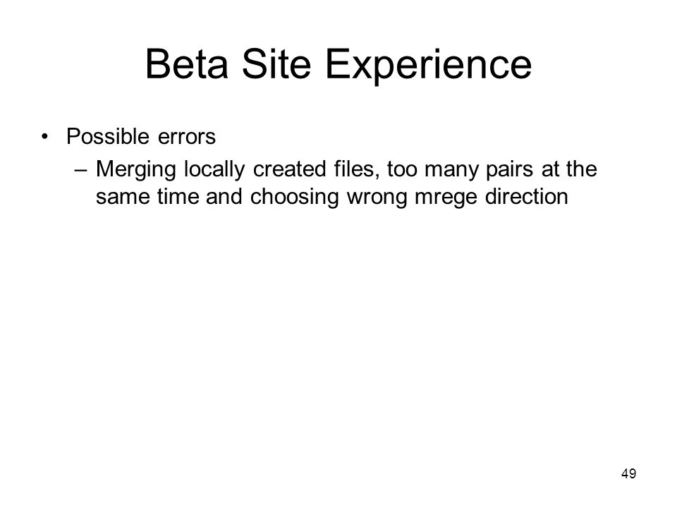 49 Beta Site Experience Possible errors –Merging locally created files, too many pairs at the same time and choosing wrong mrege direction