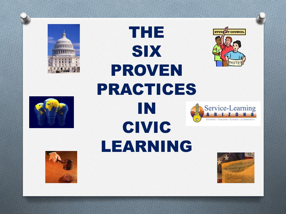 THE SIX PROVEN PRACTICES IN CIVIC LEARNING