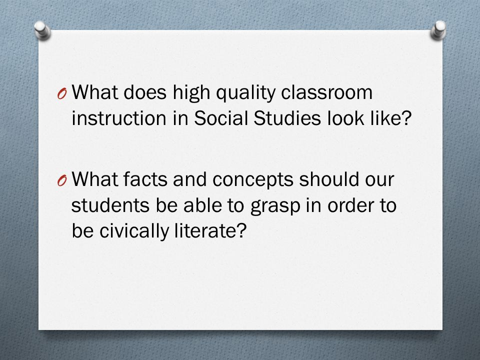 O What does high quality classroom instruction in Social Studies look like? O What facts and concepts should our students be able to grasp in order to