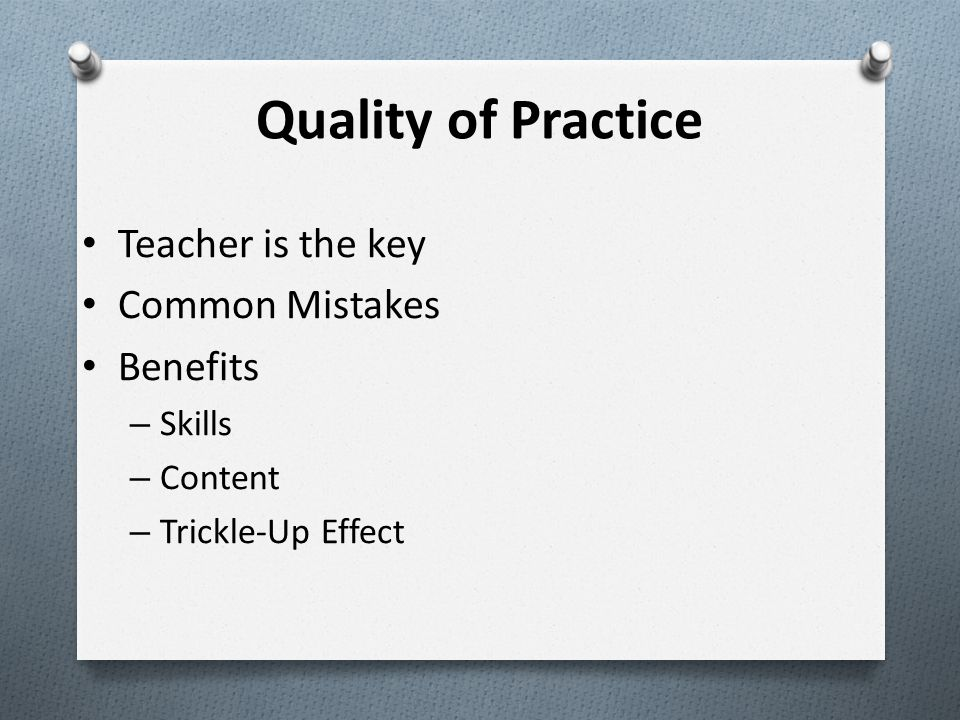 Quality of Practice Teacher is the key Common Mistakes Benefits – Skills – Content – Trickle-Up Effect