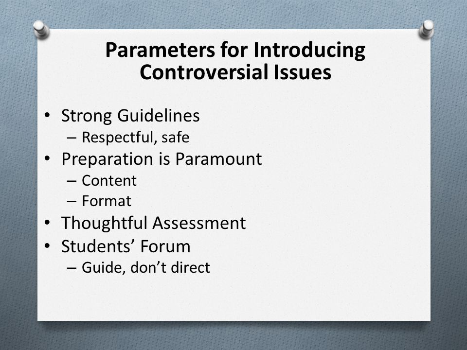 Parameters for Introducing Controversial Issues Strong Guidelines – Respectful, safe Preparation is Paramount – Content – Format Thoughtful Assessment Students' Forum – Guide, don't direct