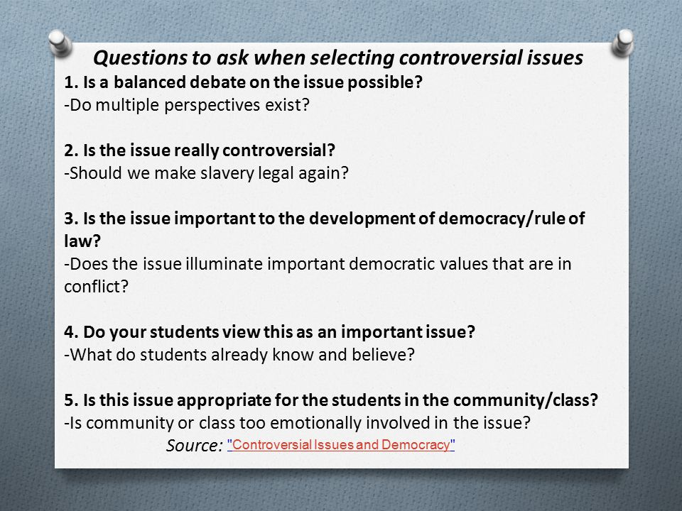 Questions to ask when selecting controversial issues 1. Is a balanced debate on the issue possible? -Do multiple perspectives exist? 2. Is the issue r