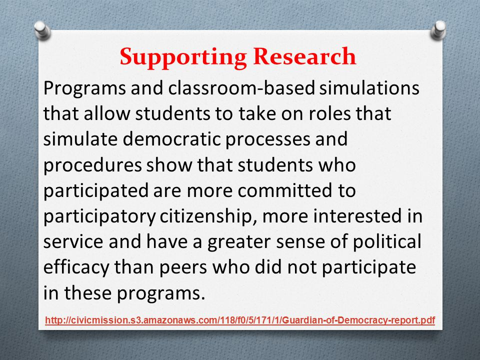 Programs and classroom-based simulations that allow students to take on roles that simulate democratic processes and procedures show that students who participated are more committed to participatory citizenship, more interested in service and have a greater sense of political efficacy than peers who did not participate in these programs.