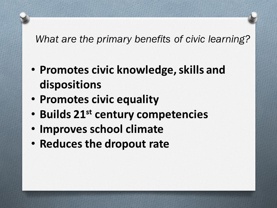 What are the primary benefits of civic learning? Promotes civic knowledge, skills and dispositions Promotes civic equality Builds 21 st century compet