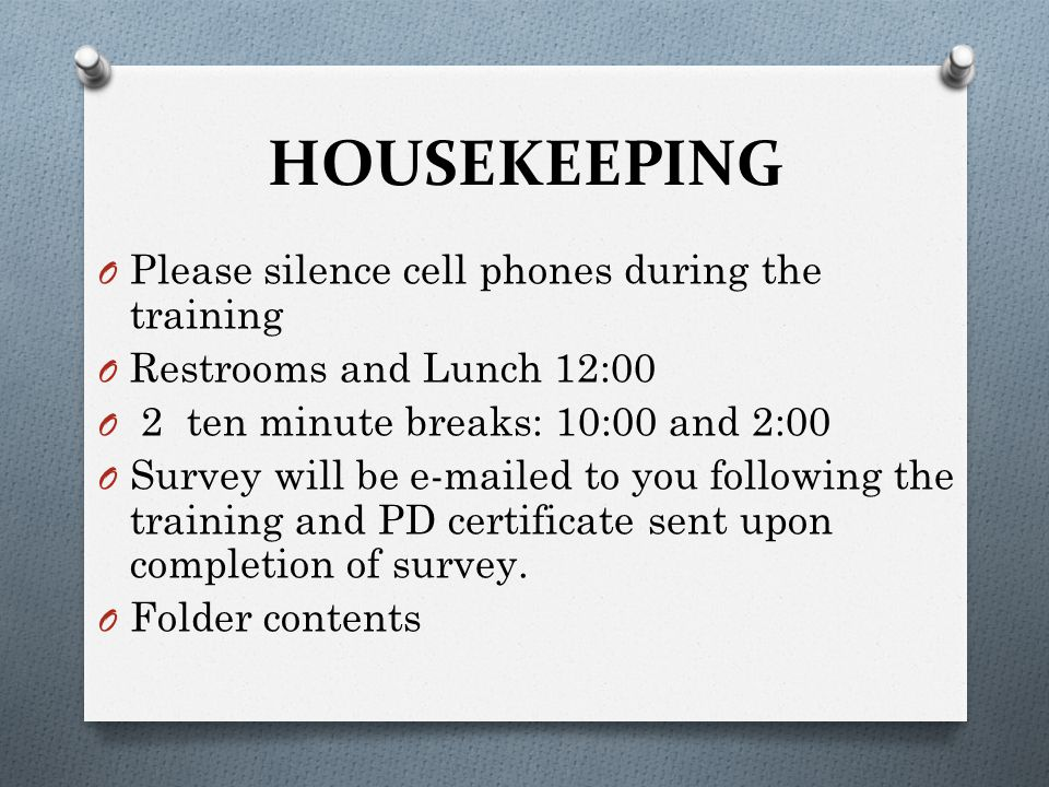 HOUSEKEEPING O Please silence cell phones during the training O Restrooms and Lunch 12:00 O 2 ten minute breaks: 10:00 and 2:00 O Survey will be e-mailed to you following the training and PD certificate sent upon completion of survey.