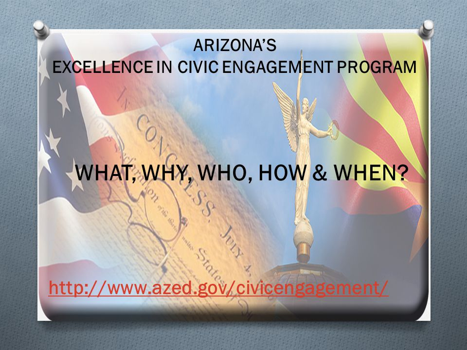 ARIZONA'S EXCELLENCE IN CIVIC ENGAGEMENT PROGRAM WHAT, WHY, WHO, HOW & WHEN? http://www.azed.gov/civicengagement/