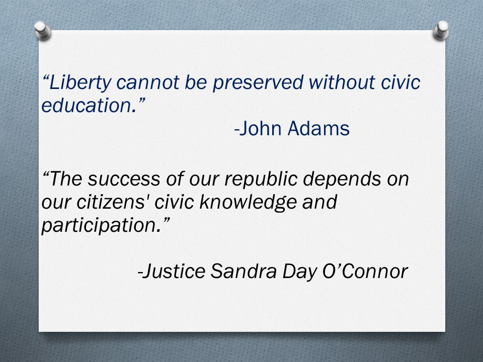 Liberty cannot be preserved without civic education. -John Adams The success of our republic depends on our citizens civic knowledge and participation. -Justice Sandra Day O'Connor