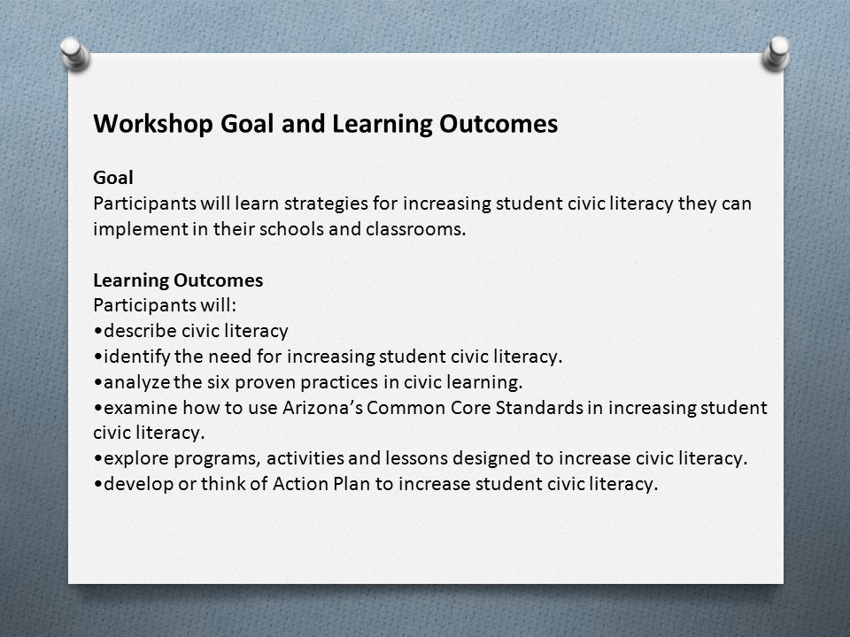 Workshop Goal and Learning Outcomes Goal Participants will learn strategies for increasing student civic literacy they can implement in their schools and classrooms.