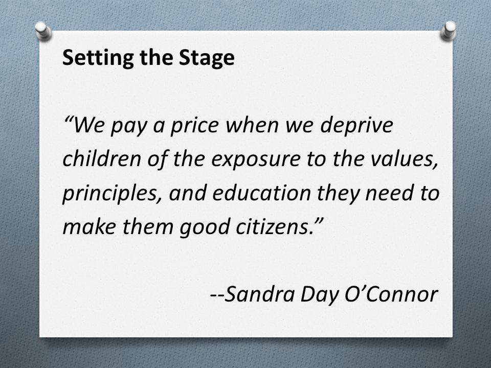 Setting the Stage We pay a price when we deprive children of the exposure to the values, principles, and education they need to make them good citizens. --Sandra Day O'Connor