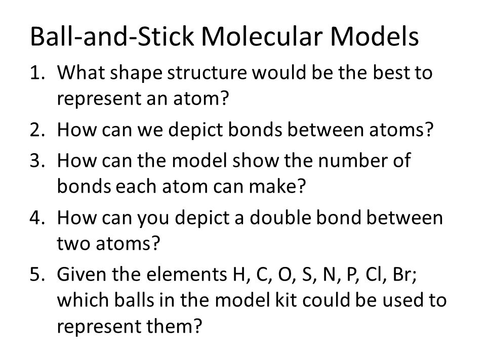 Ball-and-Stick Molecular Models 1.What shape structure would be the best to represent an atom.